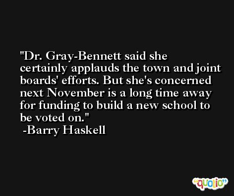 Dr. Gray-Bennett said she certainly applauds the town and joint boards' efforts. But she's concerned next November is a long time away for funding to build a new school to be voted on. -Barry Haskell
