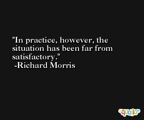 In practice, however, the situation has been far from satisfactory. -Richard Morris