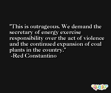 This is outrageous. We demand the secretary of energy exercise responsibility over the act of violence and the continued expansion of coal plants in the country. -Red Constantino