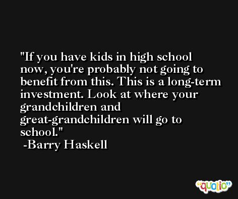 If you have kids in high school now, you're probably not going to benefit from this. This is a long-term investment. Look at where your grandchildren and great-grandchildren will go to school. -Barry Haskell