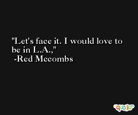 Let's face it. I would love to be in L.A., -Red Mccombs