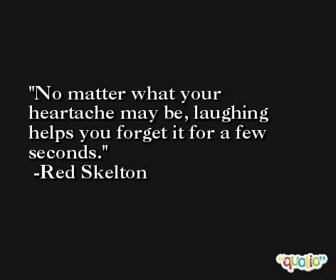 No matter what your heartache may be, laughing helps you forget it for a few seconds. -Red Skelton