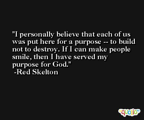 I personally believe that each of us was put here for a purpose -- to build not to destroy. If I can make people smile, then I have served my purpose for God. -Red Skelton