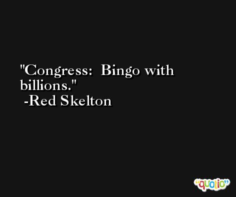 Congress:  Bingo with billions. -Red Skelton