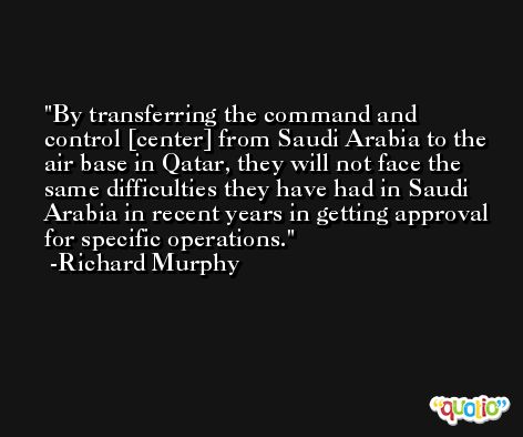 By transferring the command and control [center] from Saudi Arabia to the air base in Qatar, they will not face the same difficulties they have had in Saudi Arabia in recent years in getting approval for specific operations. -Richard Murphy