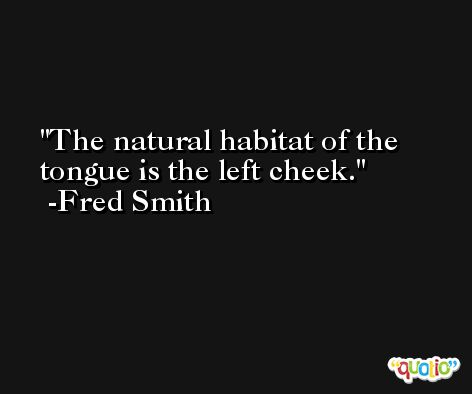 The natural habitat of the tongue is the left cheek. -Fred Smith