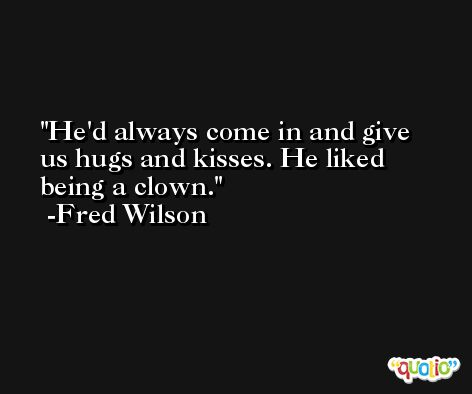 He'd always come in and give us hugs and kisses. He liked being a clown. -Fred Wilson