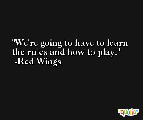 We're going to have to learn the rules and how to play. -Red Wings