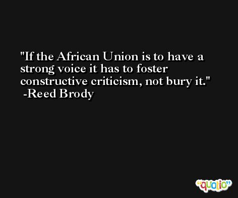 If the African Union is to have a strong voice it has to foster constructive criticism, not bury it. -Reed Brody