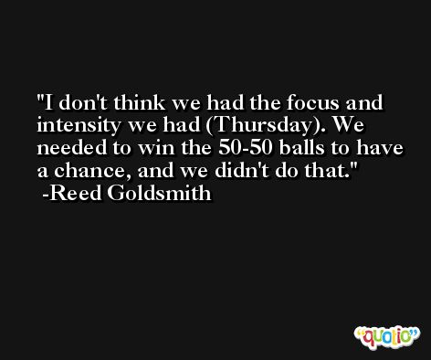 I don't think we had the focus and intensity we had (Thursday). We needed to win the 50-50 balls to have a chance, and we didn't do that. -Reed Goldsmith
