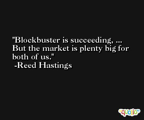 Blockbuster is succeeding, ... But the market is plenty big for both of us. -Reed Hastings