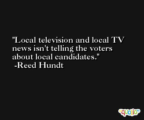 Local television and local TV news isn't telling the voters about local candidates. -Reed Hundt