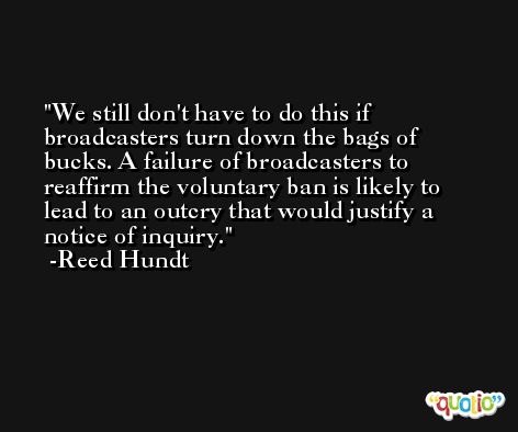 We still don't have to do this if broadcasters turn down the bags of bucks. A failure of broadcasters to reaffirm the voluntary ban is likely to lead to an outcry that would justify a notice of inquiry. -Reed Hundt