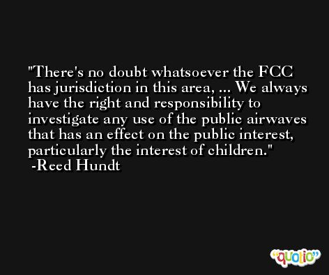 There's no doubt whatsoever the FCC has jurisdiction in this area, ... We always have the right and responsibility to investigate any use of the public airwaves that has an effect on the public interest, particularly the interest of children. -Reed Hundt