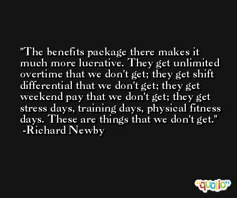 The benefits package there makes it much more lucrative. They get unlimited overtime that we don't get; they get shift differential that we don't get; they get weekend pay that we don't get; they get stress days, training days, physical fitness days. These are things that we don't get. -Richard Newby