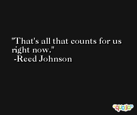 That's all that counts for us right now. -Reed Johnson