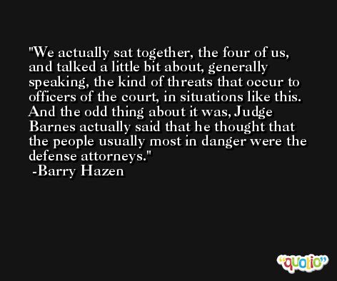 We actually sat together, the four of us, and talked a little bit about, generally speaking, the kind of threats that occur to officers of the court, in situations like this. And the odd thing about it was, Judge Barnes actually said that he thought that the people usually most in danger were the defense attorneys. -Barry Hazen