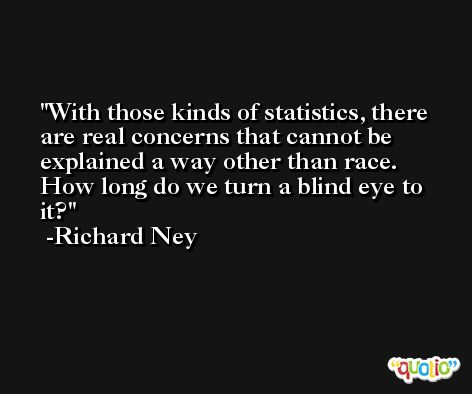 With those kinds of statistics, there are real concerns that cannot be explained a way other than race. How long do we turn a blind eye to it? -Richard Ney