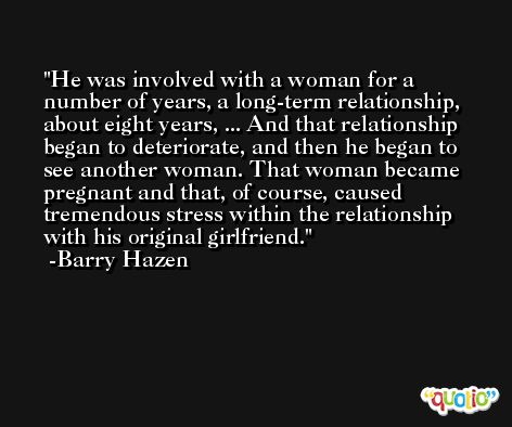 He was involved with a woman for a number of years, a long-term relationship, about eight years, ... And that relationship began to deteriorate, and then he began to see another woman. That woman became pregnant and that, of course, caused tremendous stress within the relationship with his original girlfriend. -Barry Hazen