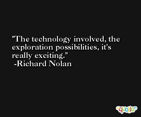 The technology involved, the exploration possibilities, it's really exciting. -Richard Nolan