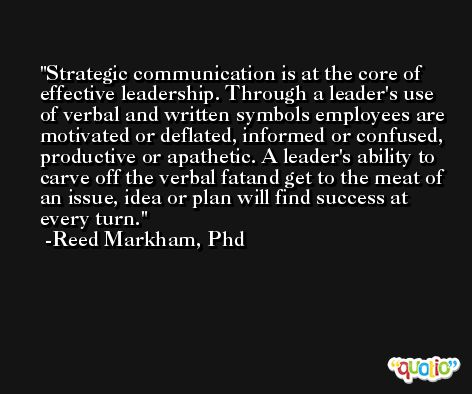 Strategic communication is at the core of effective leadership. Through a leader's use of verbal and written symbols employees are motivated or deflated, informed or confused, productive or apathetic. A leader's ability to carve off the verbal fatand get to the meat of an issue, idea or plan will find success at every turn. -Reed Markham, Phd