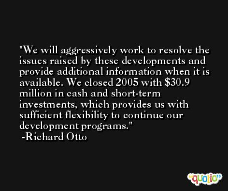 We will aggressively work to resolve the issues raised by these developments and provide additional information when it is available. We closed 2005 with $30.9 million in cash and short-term investments, which provides us with sufficient flexibility to continue our development programs. -Richard Otto