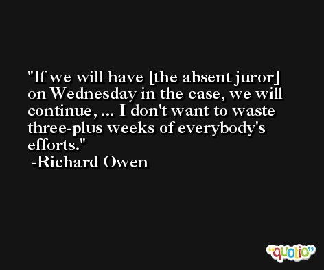 If we will have [the absent juror] on Wednesday in the case, we will continue, ... I don't want to waste three-plus weeks of everybody's efforts. -Richard Owen