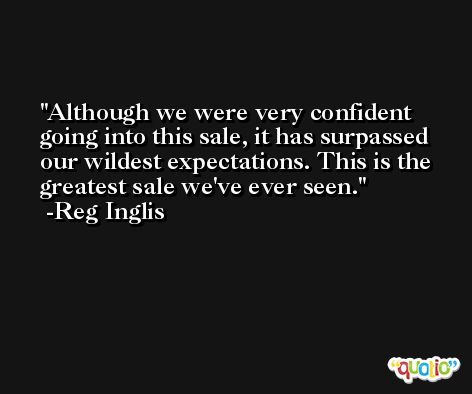 Although we were very confident going into this sale, it has surpassed our wildest expectations. This is the greatest sale we've ever seen. -Reg Inglis