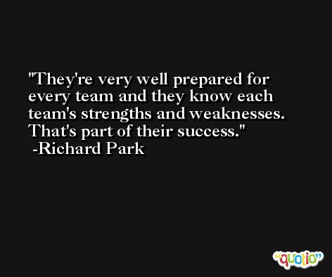 They're very well prepared for every team and they know each team's strengths and weaknesses. That's part of their success. -Richard Park