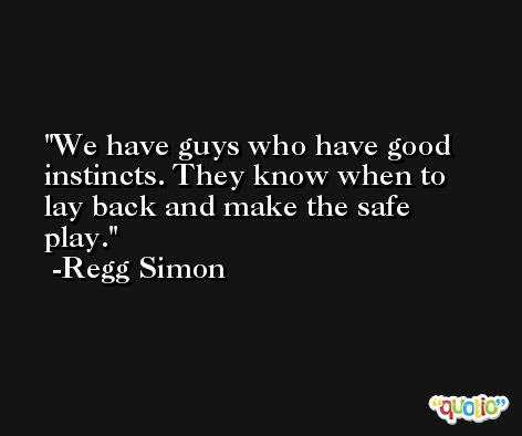 We have guys who have good instincts. They know when to lay back and make the safe play. -Regg Simon