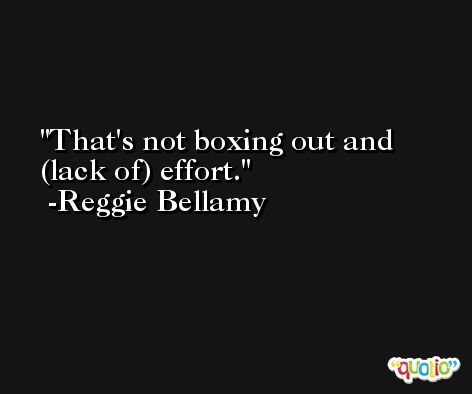 That's not boxing out and (lack of) effort. -Reggie Bellamy