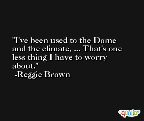 I've been used to the Dome and the climate, ... That's one less thing I have to worry about. -Reggie Brown
