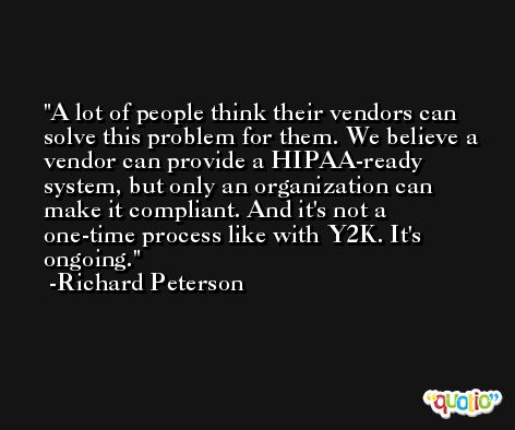 A lot of people think their vendors can solve this problem for them. We believe a vendor can provide a HIPAA-ready system, but only an organization can make it compliant. And it's not a one-time process like with Y2K. It's ongoing. -Richard Peterson