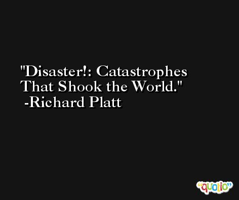 Disaster!: Catastrophes That Shook the World. -Richard Platt