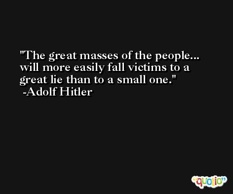 The great masses of the people... will more easily fall victims to a great lie than to a small one. -Adolf Hitler