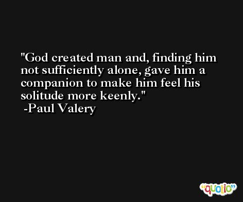 God created man and, finding him not sufficiently alone, gave him a companion to make him feel his solitude more keenly. -Paul Valery