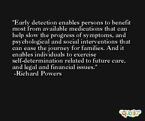 Early detection enables persons to benefit most from available medications that can help slow the progress of symptoms, and psychological and social interventions that can ease the journey for families. And it enables individuals to exercise self-determination related to future care, and legal and financial issues. -Richard Powers