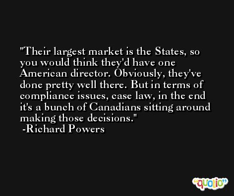 Their largest market is the States, so you would think they'd have one American director. Obviously, they've done pretty well there. But in terms of compliance issues, case law, in the end it's a bunch of Canadians sitting around making those decisions. -Richard Powers