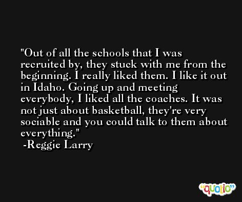 Out of all the schools that I was recruited by, they stuck with me from the beginning. I really liked them. I like it out in Idaho. Going up and meeting everybody, I liked all the coaches. It was not just about basketball, they're very sociable and you could talk to them about everything. -Reggie Larry