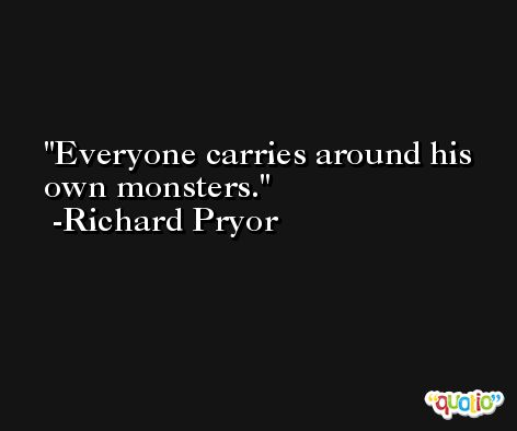 Everyone carries around his own monsters. -Richard Pryor
