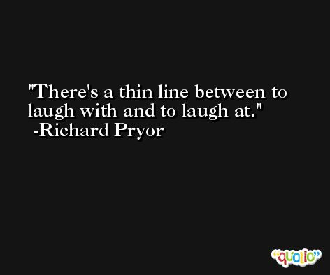 There's a thin line between to laugh with and to laugh at. -Richard Pryor