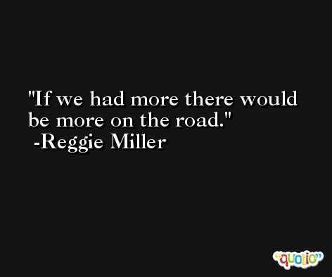 If we had more there would be more on the road. -Reggie Miller