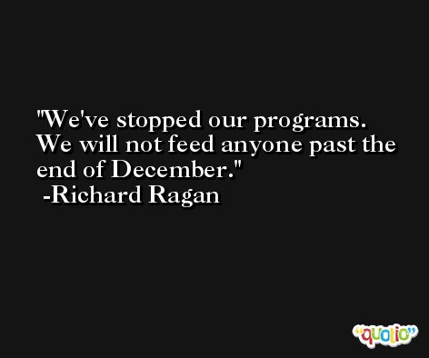 We've stopped our programs. We will not feed anyone past the end of December. -Richard Ragan