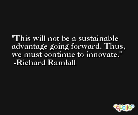 This will not be a sustainable advantage going forward. Thus, we must continue to innovate. -Richard Ramlall