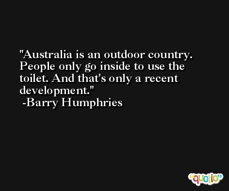 Australia is an outdoor country. People only go inside to use the toilet. And that's only a recent development. -Barry Humphries
