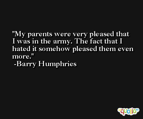 My parents were very pleased that I was in the army. The fact that I hated it somehow pleased them even more. -Barry Humphries