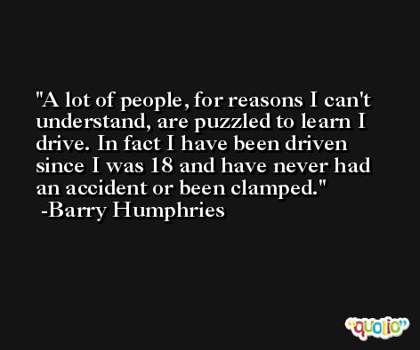 A lot of people, for reasons I can't understand, are puzzled to learn I drive. In fact I have been driven since I was 18 and have never had an accident or been clamped. -Barry Humphries