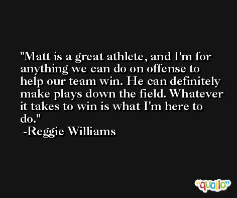 Matt is a great athlete, and I'm for anything we can do on offense to help our team win. He can definitely make plays down the field. Whatever it takes to win is what I'm here to do. -Reggie Williams