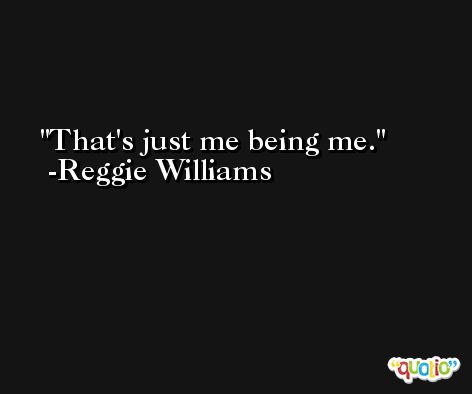 That's just me being me. -Reggie Williams
