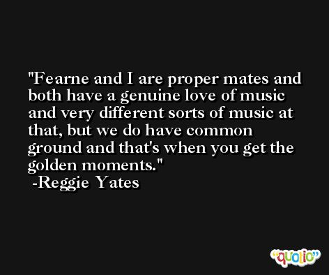 Fearne and I are proper mates and both have a genuine love of music and very different sorts of music at that, but we do have common ground and that's when you get the golden moments. -Reggie Yates